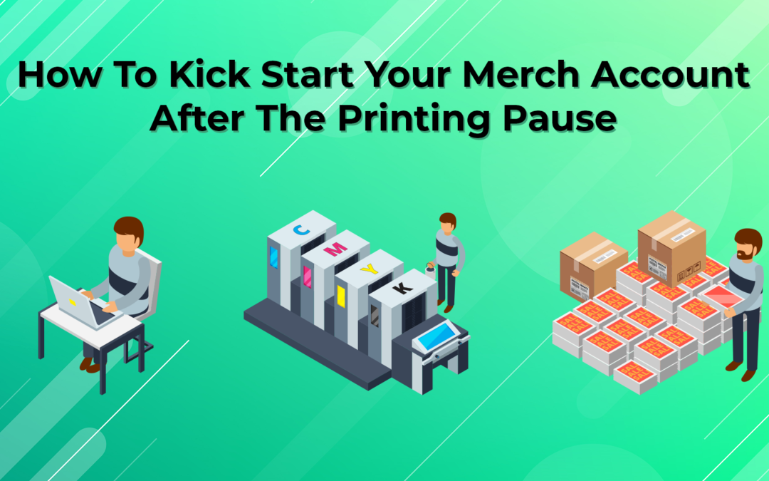 How To Kick Start Your Merch Account After The Printing Pause